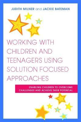 Working with Children and Teenagers Using Solution Focused Approaches - Judith Milner, Jackie Bateman