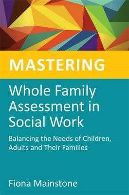 Mastering Whole Family Assessment in Social Work : Balancing the Needs of Children, Adults and Their Families