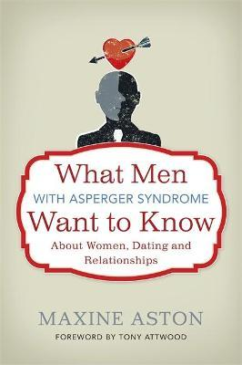 What Men with Asperger Syndrome Want to Know About Women, Dating and Relationships - Maxine C. Aston, Tony Atwood