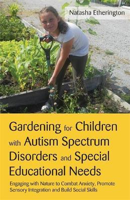 Gardening for Children with Autism Spectrum Disorders and Special Educational Needs - Natasha Etherington