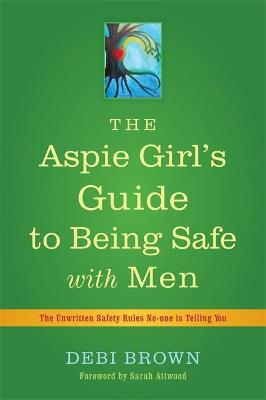 The Aspie Girl's Guide to Being Safe with Men : The Unwritten Safety Rules No-One is Telling You