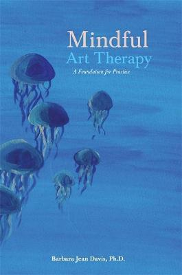 Mindful Art Therapy : A Foundation for Practice