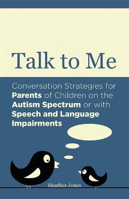 Talk to Me : Conversation Strategies for Parents of Children on the Autism Spectrum or with Speech and Language Impairments