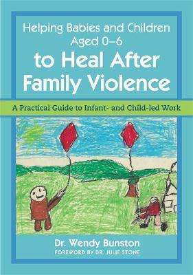 Helping Babies and Children Aged 0-6 to Heal After Family Violence - Wendy Bunston, Julie Stone