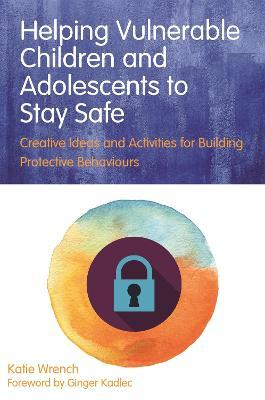Helping Vulnerable Children and Adolescents to Stay Safe: Creative Ideas and Activities for Building Protective Behaviours
