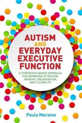 Autism and Everyday Executive Function : A Strengths-Based Approach for Improving Attention, Memory, Organization and Flexibility