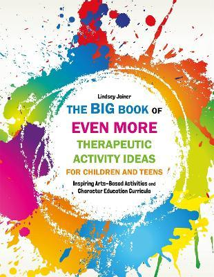 The Big Book of EVEN MORE Therapeutic Activity Ideas for Children and Teens - Lindsey Joiner
