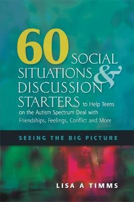 60 Social Situations and Discussion Starters to Help Teens on the Autism Spectrum Deal with Friendships, Feelings, Conflict and More - Lisa A. Timms