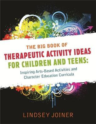 The Big Book of Therapeutic Activity Ideas for Children and Teens : Inspiring Arts-Based Activities and Character Education Curricula
