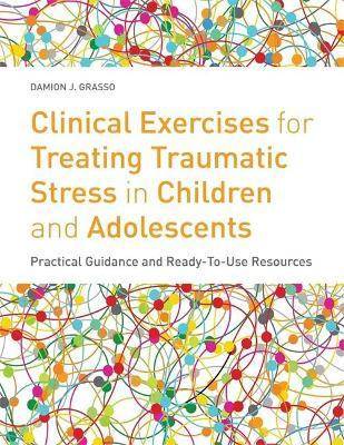 Clinical Exercises for Treating Traumatic Stress in Children and Adolescents : Practical Guidance and Ready-to-Use Resources