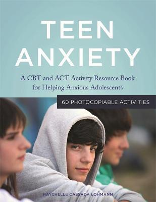 Teen Anxiety : A CBT and Act Activity Resource Book for Helping Anxious Adolescents