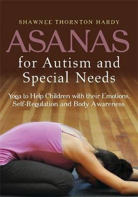 Asanas for Autism and Special Needs : Yoga to Help Children with Their Emotions, Self-Regulation and Body Awareness
