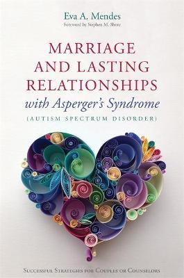 Marriage and Lasting Relationships with Asperger's Syndrome (Autism Spectrum Disorder) - Eva A. Mendes, Stephen M. Shore