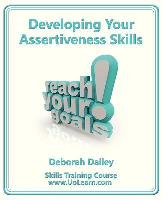 Developing Your Assertiveness Skills and Confidence in Your Communication to Achieve Success: How to Build Your Confidence and Assertiveness to Handle Difficult Situations and People Successfully, Increase Your Self Esteem, Communicate Your Feelings and Ideas and Achieve Your Goals