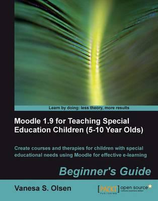 Moodle 1.9 for Teaching Special Education Children (5-10): Beginner's Guide: Create Courses and Therapies for Children with Special Educational Needs Using Moodle for Effective E-Learning