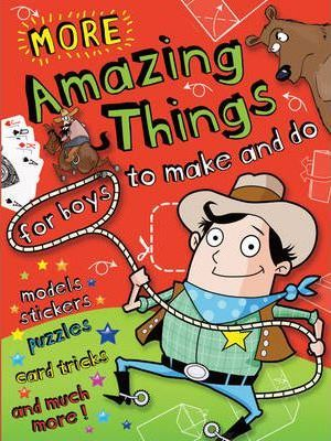 More Amazing Things for Boys to Make and Do