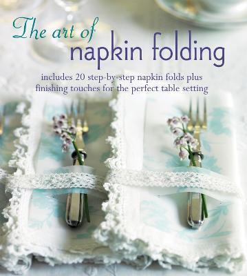 The Art of Napkin Folding  Includes 20 Step--Step Napkin Folds Plus Finishing Touches for the Perfect Table Setting