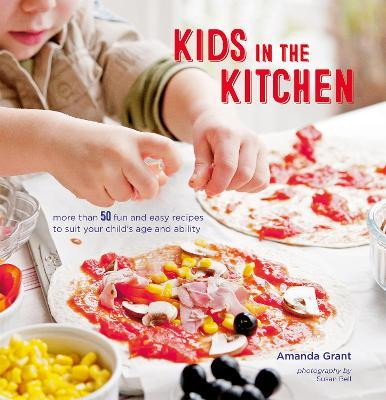 Kids in the Kitchen : More Than 50 Fun and Easy Recipes to Suit Your Child's Age and Ability