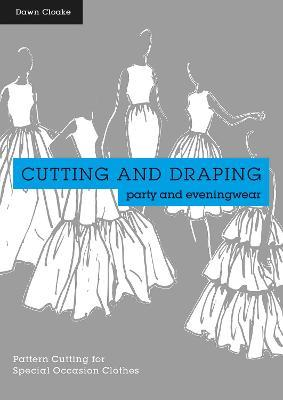 Cutting and Draping Party and Eveningwear : Dressmaking and Pattern Cutting for Special Occasion Clothes