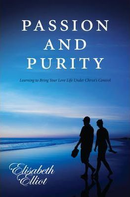 Passion and Purity : Learning to Bring your Love Life Under Christ's Control