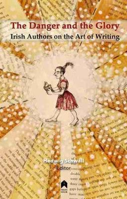 The Danger and the Glory : Irish Authors on the Art of Writing