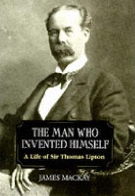 The Man Who Invented Himself  A Life of Sir Thomas Lipton
