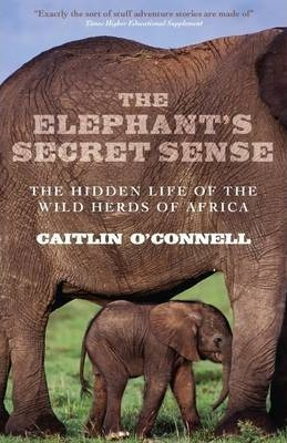 The Elephant's Secret Sense : The Hidden Life of the Wild Herds of Africa