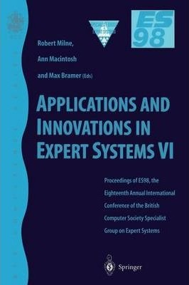 Applications and Innovations in Expert Systems: Proceedings of Expert Systems 98, the Eighteenth SGES International Conference on Knowledge Based Systems and Artificial Intelligence, Cambridge, December 1998