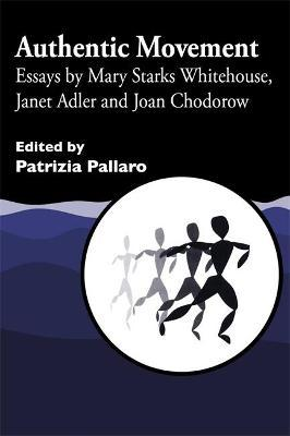 Authentic Movement : Essays by Mary Starks Whitehouse, Janet Adler and Joan Chodorow