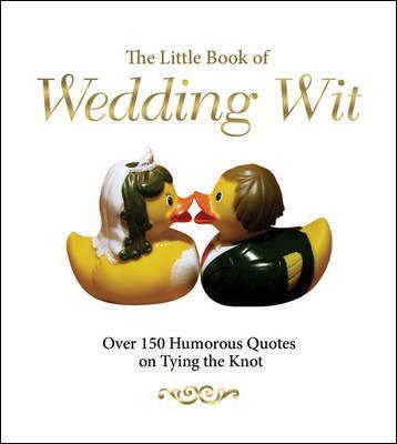 The Little Book of Wedding Wit : Over 150 Humourous Quotes on Tying the Knot