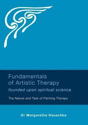 Fundamentals of Artistic Therapy Founded Upon Spiritual Science - Margarethe Hauschka