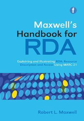 Maxwell's Handbook for RDA : Explaining and illustrating RDA: Resource Description and Access using MARC21