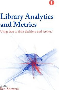 Library Analytics and Metrics : Using Data to Drive Decisions and Services