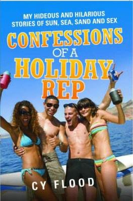 Confessions of a Holiday Rep: My Hideous and Hilarious Stories of Sun, Sea, Sand and Sex
