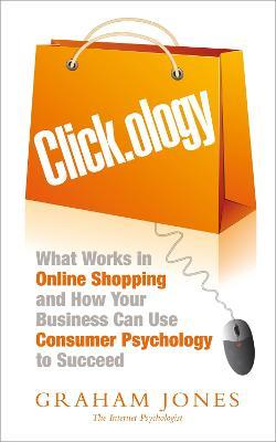 Clickology : What Works in Online Shopping and How Your Business can use Consumer Psychology to Succeed