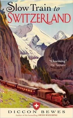 Slow Train to Switzerland: One Tour, Two Trips, 150 Year and a World of Change Apart