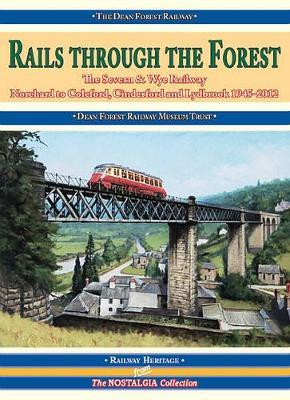 Rails Through the Forest: The Severn & Wye Railway, Norchard to Coleford, Cinderford and Lydbrook 1945-2012