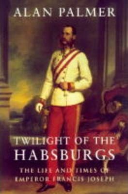 Twilight of the Habsburgs : Life and Times of Emperor Francis Joseph