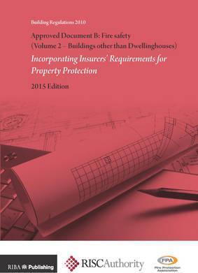 Approved Document B: Fire Safety (Volume 2 - Buildings other than Dwellinghouses): Incorporating Insurers' Requirements for Property Protection