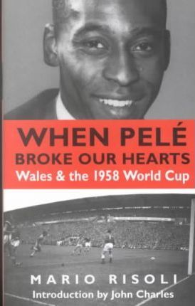 When Pele Broke Our Hearts  Wales and the 1958 World Cup