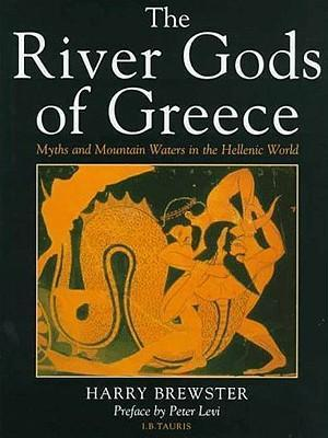 The River Gods of Greece  Myths and Mountain Waters in the Hellenic World