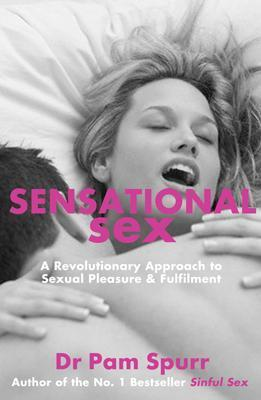 Sensational Sex: The Revolutionary Guide to Sexual Pleasure & Fulfilment