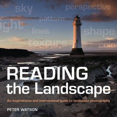 Reading the Landscape : An Inspirational and Instructional Guide to Landscape Photography