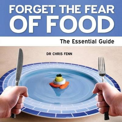 Forget the Fear of Food : The Essential Guide – Chris Fenn