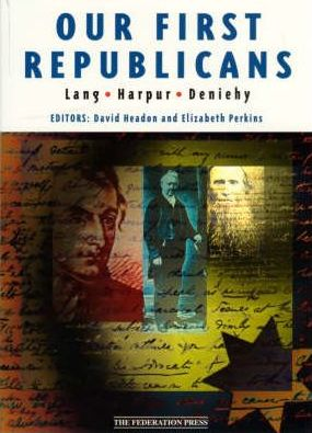 Our First Republicans - Selected Writings of John Dunmore Lang, Charles Harpur and Daniel Henry Deniehy: 1840-1870