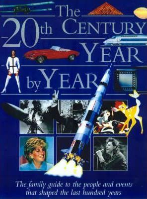 The 20th Century Year by Year : the Family Guide to the People and Events That Shaped the Last Hundred Years