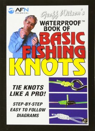 Geoff Wilson's Waterproof Book of Basic Fishing Knots : Tie Knots Like a Pro! Step by Step Easy to Follow Diagrams