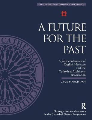 A Future for the Past: A Joint Conference of English Heritage and the Cathedral Architects Association 25-26 March 1994
