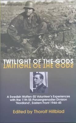 Twilight of the Gods : A Swedish Waffen-Ss Volunteer's Experiences with the 11th Ss-Panzergrenadier Division 'Nordland', Eastern Front 1944-45