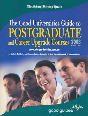 The Good Universities Guide to Postgraduate and Career Upgrade Courses - 2003 Edition  2003 Sydney Morning Herald Edition